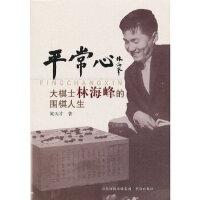 【新书店正版】平常心-大棋士林海峰的围棋人生 黄天才著 书海出版社 9787805509105