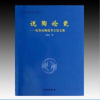 说陶论瓷――权奎山陶瓷考古论文集 (全1册) 精装 文物出版社出版