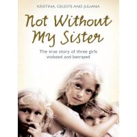 Not Without My Sister: The True Story of Three Girls Violat