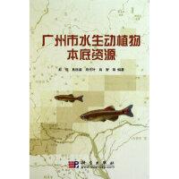 广州市水生动植物本底资源 赵俊,易祖盛,周先叶,肖智 科学出版社 9787030288639
