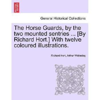 【预订】The Horse Guards, by the Two Mounted Sentries ... [By Richard Hort.] with Twelve Coloured Illust 美国库房发货,通常付款后3-5周到货!