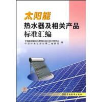 太阳能热水器及相关产品标准汇编全国能源基础与管理标准化技术委员会、中国中国标准出版社