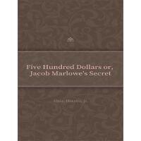 Five Hundred Dollars or, Jacob Marlowe's Secret