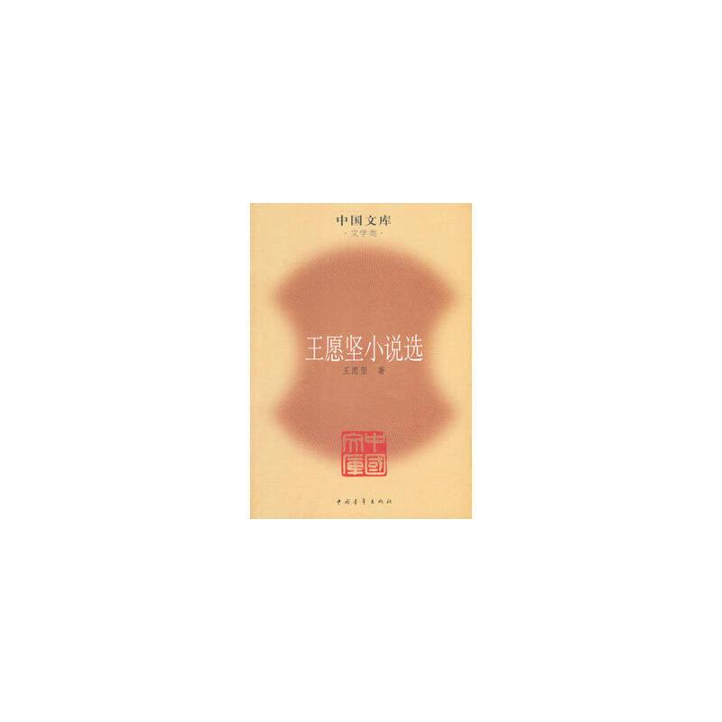 王愿坚小说选——中国文库 文学类 王愿坚 中国青年出版社 书籍正版!好评联系客服有优惠!谢谢!