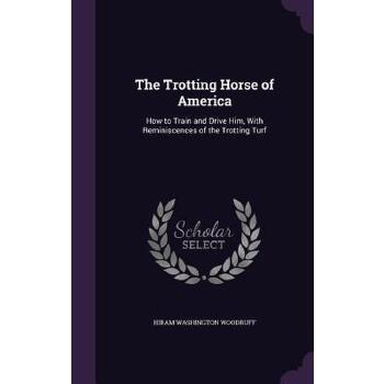 【预订】The Trotting Horse of America: How to Train and Drive Him, with Reminiscences of the Trotting Turf 预订商品,需要1-3个月发货,非质量问题不接受退换货。