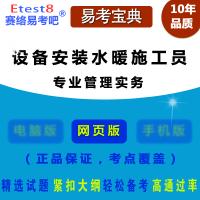2018年设备安装水暖施工员考试(专业管理实务)易考宝典在线题库/章节练习试卷/非教材