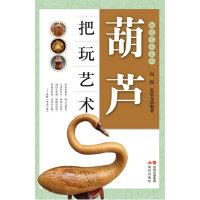 葫芦把玩艺术(本套把玩系列图书共十二册,分为:核桃、翡翠、和田玉、沉香、琥珀蜜蜡、橄榄核雕、手串、四大名石、葫芦、黄花