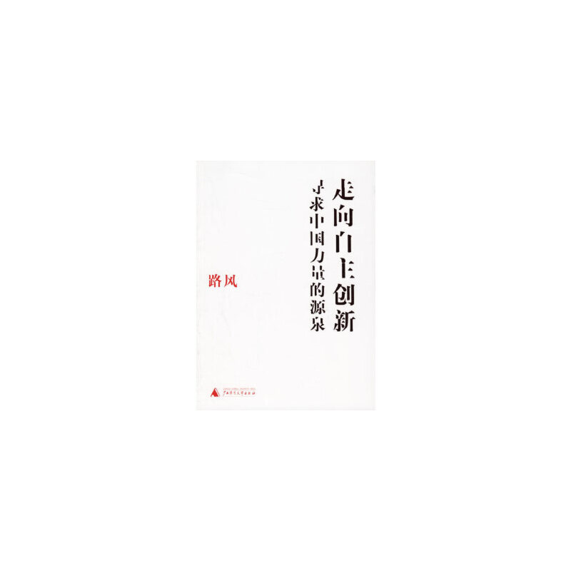 【旧书二手书9成新】走向自主创新:寻求中国力量的源泉 路风 9787563361816 广西师范大学出版社 【本店诚信经营,仅售正版,免费提供稀缺书籍代寻服务】