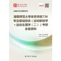 2022年湖南师范大学体育学院736 专业基础综合(运动解剖学+运动生理学(二))考研全套资料汇编(含本校或名校考研历年