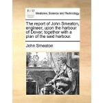 【预订】The Report of John Smeaton, Engineer, Upon the Harbour