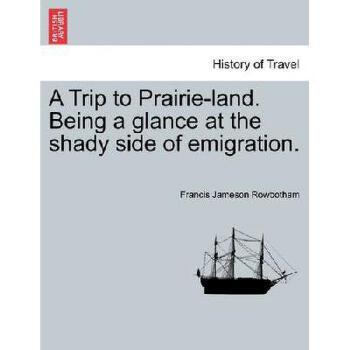 【预订】A Trip to Prairie-Land. Being a Glance at the Shady Side of Emigration. 美国库房发货,通常付款后3-5周到货!