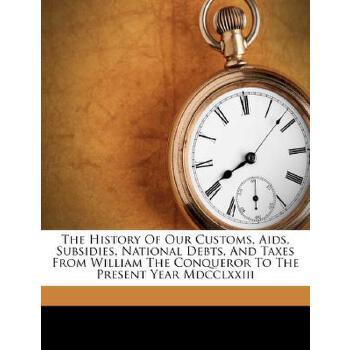 【预订】The History of Our Customs, AIDS, Subsidies, National Debts, and Taxes from William the Conqueror to the Present Year MDCCLXXIII 预订商品,需要1-3个月发货,非质量问题不接受退换货。