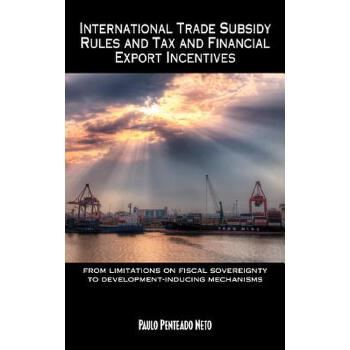 【预订】International Trade Subsidy Rules and Tax and Financial Export Incentives: From Limitations on Fiscal Sovereignty to Development-Inducing Mechanisms 预订商品,需要1-3个月发货,非质量问题不接受退换货。